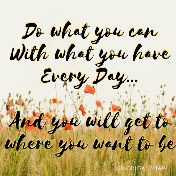 Do what you can With what you have Every Day...